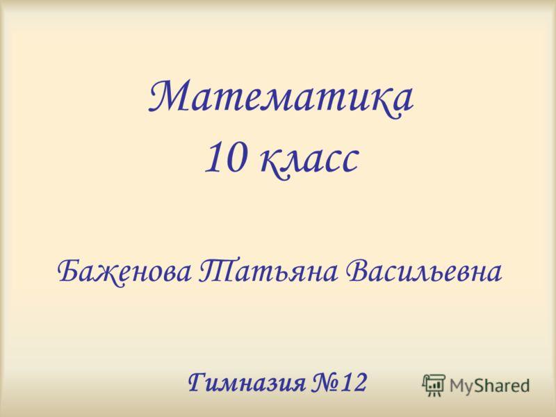 Математика 10 класс Баженова Татьяна Васильевна Гимназия 12