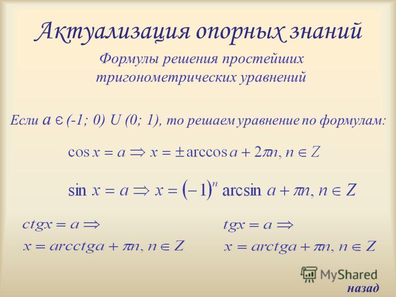 Актуализация опорных знаний Формулы решения простейших тригонометрических уравнений Если а Є (-1; 0) U (0; 1), то решаем уравнение по формулам: назад