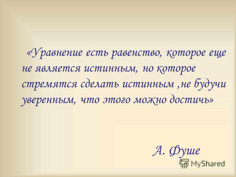 А. Фуше «Уравнение есть равенство, которое еще не является истинным, но которое стремятся сделать истинным,не будучи уверенным, что этого можно достичь»