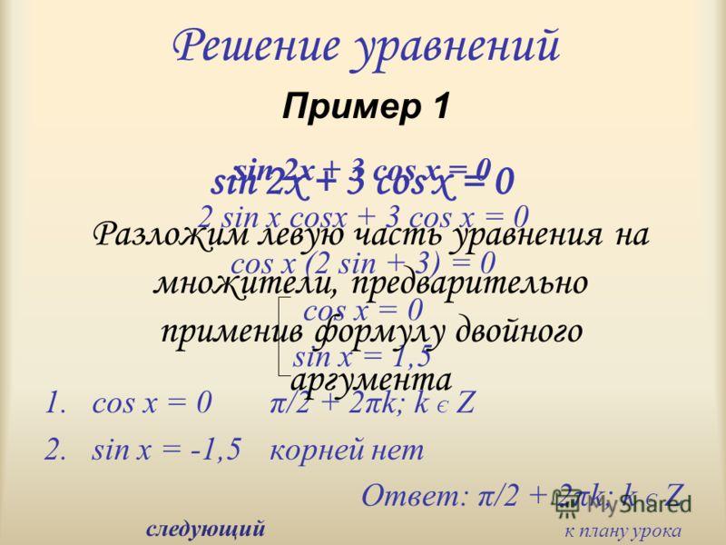 Решение уравнений sin 2x + 3 cos x = 0 2 sin x cosx + 3 cos x = 0 cos x (2 sin + 3) = 0 cos x = 0 sin x = 1,5 1.cos x = 0 π/2 + 2πk; k Є Z 2.sin x = -1,5 корней нет Ответ: π/2 + 2πk; k Є Z Пример 1 Разложим левую часть уравнения на множители, предвар