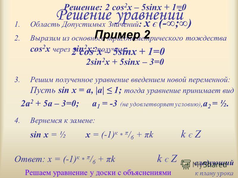 Решение уравнений Решение: 2 cos 2 x – 5sinx + 1=0 1.Область Допустимых Значений : х Є (-;) 2.Выразим из основного тригонометрического тождества cos 2 x через sin 2 x; получим : 2sin 2 x + 5sinx – 3=0 3.Решим полученное уравнение введением новой пере
