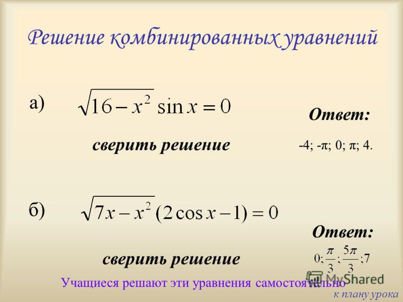 Решение комбинированных уравнений Учащиеся решают эти уравнения самостоятельно Ответ: сверить решение а) б) -4; -π; 0; π; 4. к плану урока