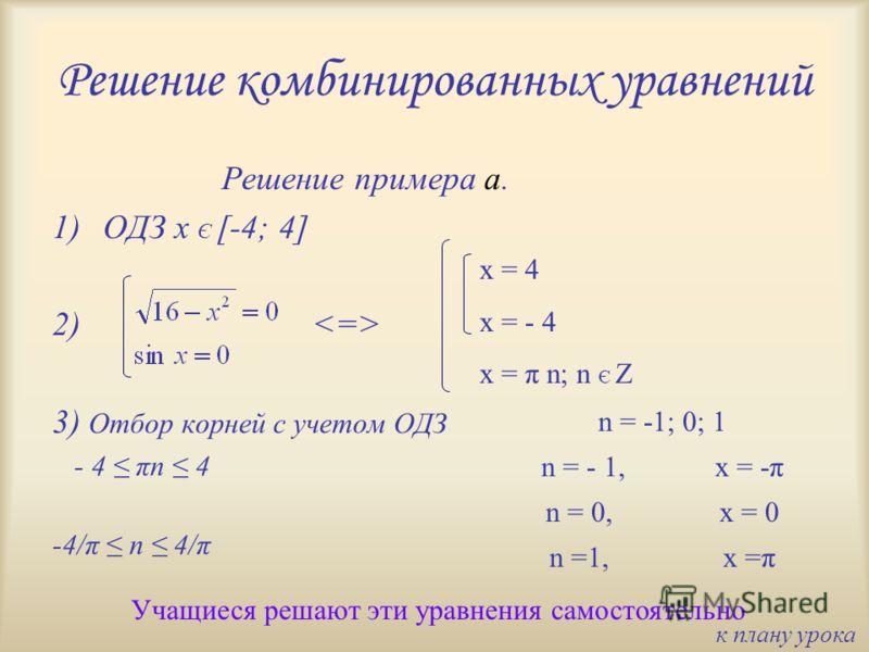 Решение комбинированных уравнений Решение примера а. 1)ОДЗ x Є [-4; 4] 2) 3) Отбор корней с учетом ОДЗ - 4 πn 4 -4/π n 4/π Учащиеся решают эти уравнения самостоятельно x = 4 x = - 4 x = π n; n Є Z n = -1; 0; 1 n = - 1, x = -π n = 0,x = 0 n =1,x =π к