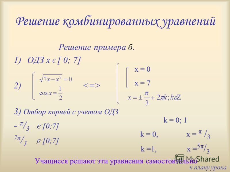 Решение комбинированных уравнений Решение примера б. 1)ОДЗ x Є [ 0; 7] 2) 3) Отбор корней с учетом ОДЗ - π / 3 Є [0;7] 7π / 3 Є [0;7] Учащиеся решают эти уравнения самостоятельно x = 0 x = 7 k = 0; 1 k = 0,x = π / 3 k =1,x = 5π / 3 к плану урока