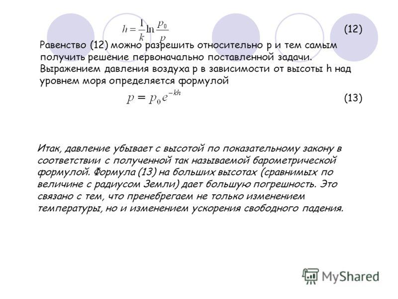 (12) Равенство (12) можно разрешить относительно p и тем самым получить решение первоначально поставленной задачи. Выражением давления воздуха p в зависимости от высоты h над уровнем моря определяется формулой (13) Итак, давление убывает с высотой по