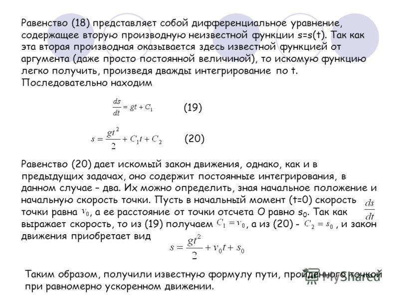Равенство (18) представляет собой дифференциальное уравнение, содержащее вторую производную неизвестной функции s=s(t). Так как эта вторая производная оказывается здесь известной функцией от аргумента (даже просто постоянной величиной), то искомую фу