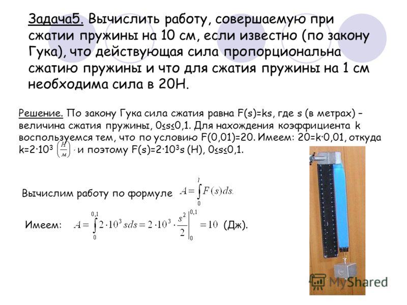 Задача5. Вычислить работу, совершаемую при сжатии пружины на 10 см, если известно (по закону Гука), что действующая сила пропорциональна сжатию пружины и что для сжатия пружины на 1 см необходима сила в 20Н. Решение. По закону Гука сила сжатия равна
