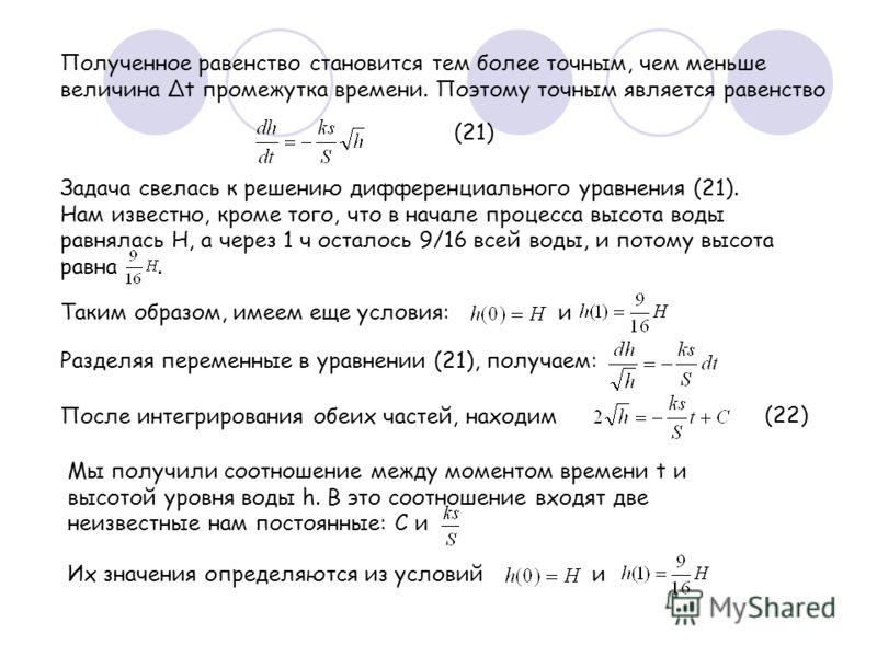 Полученное равенство становится тем более точным, чем меньше величина t промежутка времени. Поэтому точным является равенство Задача свелась к решению дифференциального уравнения (21). Нам известно, кроме того, что в начале процесса высота воды равня