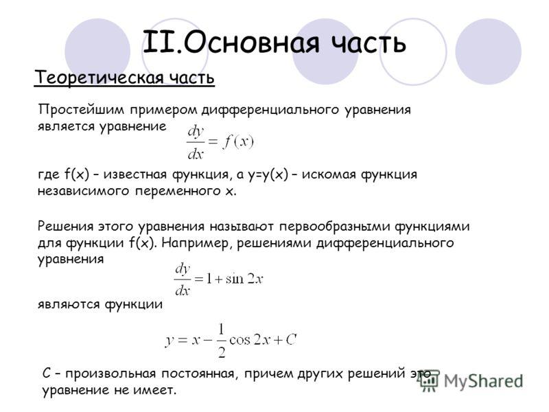 II.Основная часть Простейшим примером дифференциального уравнения является уравнение где f(x) – известная функция, а y=y(x) – искомая функция независимого переменного x. Теоретическая часть Решения этого уравнения называют первообразными функциями дл