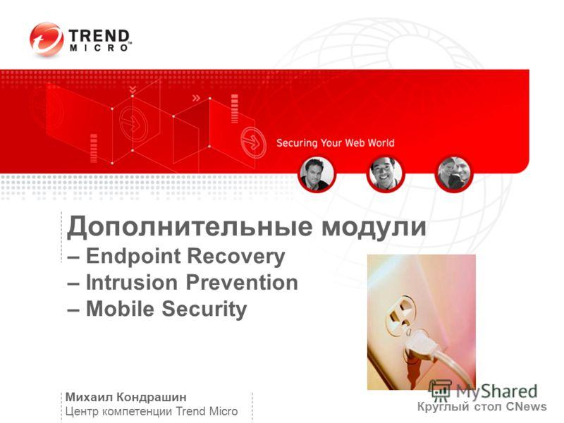 Дополнительные модули – Endpoint Recovery – Intrusion Prevention – Mobile Security Михаил Кондрашин Центр компетенции Trend Micro Круглый стол CNews