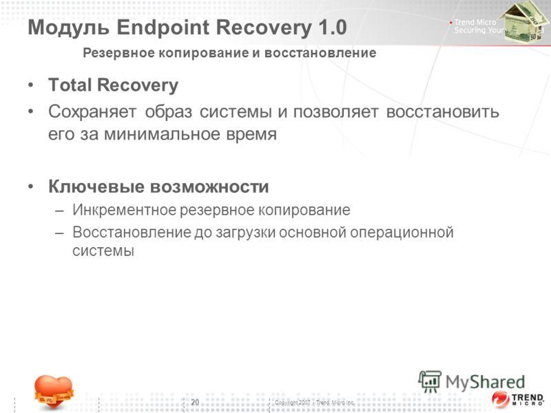 Copyright 2007 - Trend Micro Inc. 20 Модуль Endpoint Recovery 1.0 Total Recovery Сохраняет образ системы и позволяет восстановить его за минимальное время Ключевые возможности –Инкрементное резервное копирование –Восстановление до загрузки основной о