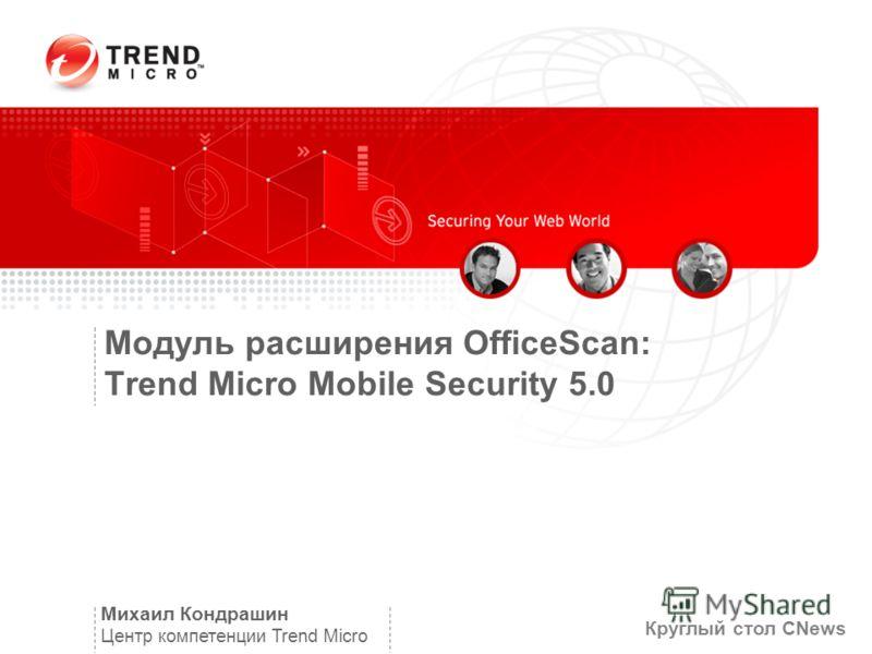 Модуль расширения OfficeScan: Trend Micro Mobile Security 5.0 Михаил Кондрашин Центр компетенции Trend Micro Круглый стол CNews