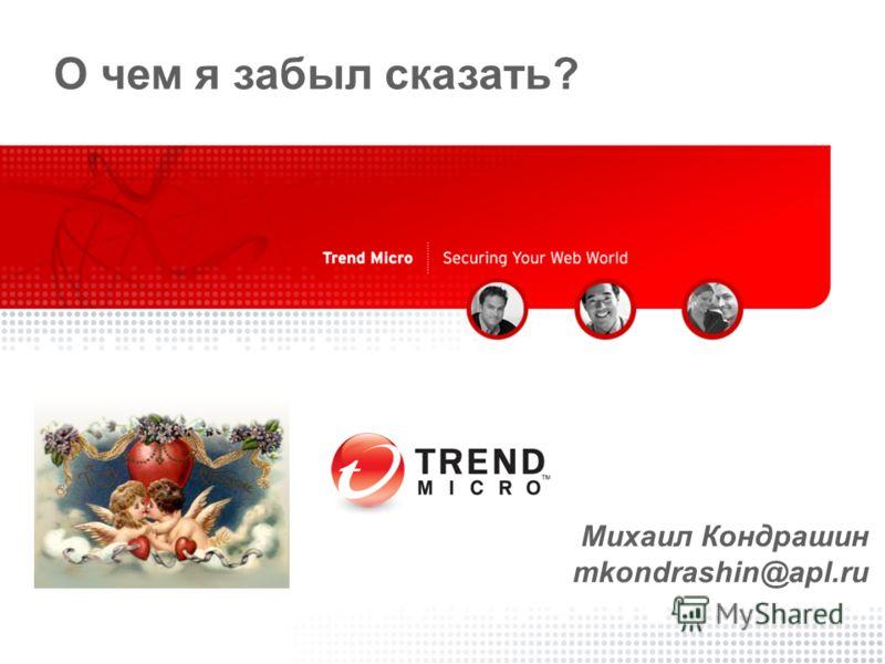 Copyright 2007 - Trend Micro Inc. 30 О чем я забыл сказать? Михаил Кондрашин mkondrashin@apl.ru