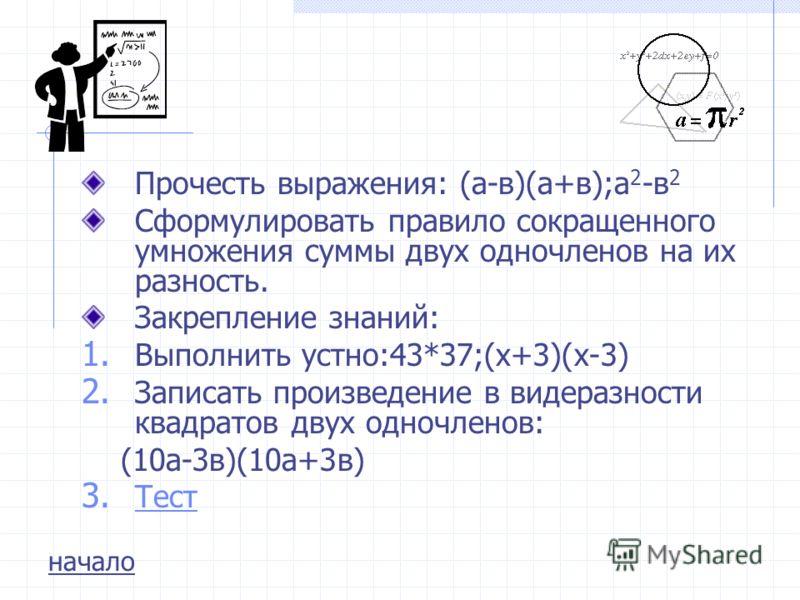 Прочесть выражения: (а-в)(а+в);а 2 -в 2 Сформулировать правило сокращенного умножения суммы двух одночленов на их разность. Закрепление знаний: 1. Выполнить устно:43*37;(х+3)(х-3) 2. Записать произведение в видеразности квадратов двух одночленов: (10