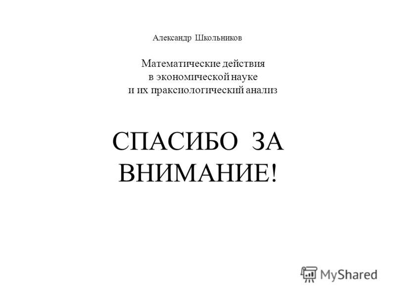 Математические действия в экономической науке и их праксиологический анализ Александр Школьников СПАСИБО ЗА ВНИМАНИЕ!