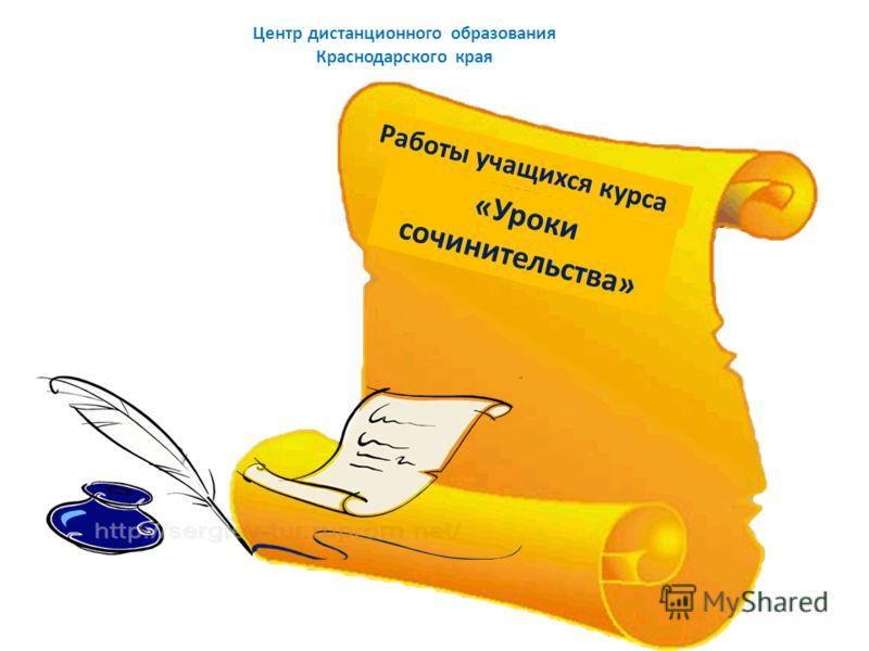 Центр дистанционного образования Краснодарского края Работы учащихся курса «Уроки сочинительства»