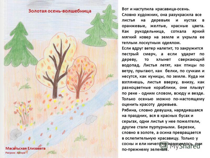 Вот и наступила красавица-осень. Словно художник, она разукрасила все листья на деревьях и кустах в оранжевые, желтые, красные цвета. Как рукодельница, соткала яркий мягкий ковер на земле и укрыла ее теплым лоскутным одеялом. Если вдруг ветер налетит