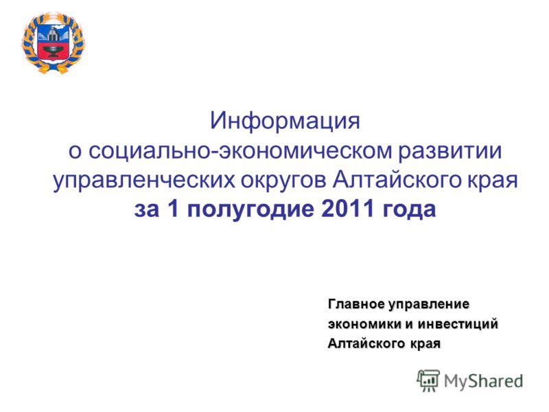 Информация о социально-экономическом развитии управленческих округов Алтайского края за 1 полугодие 2011 года Главное управление экономики и инвестиций Алтайского края