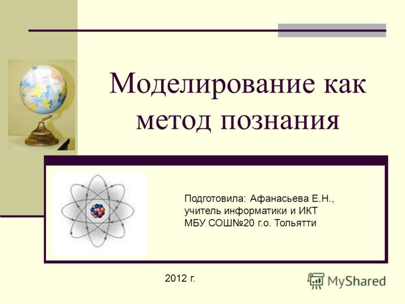Моделирование как метод познания Подготовила: Афанасьева Е.Н., учитель информатики и ИКТ МБУ СОШ20 г.о. Тольятти 2012 г.