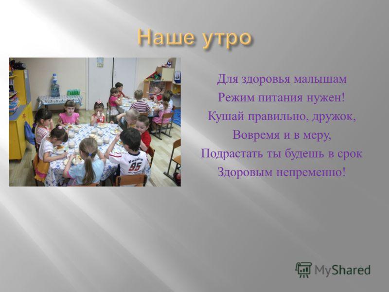 Для здоровья малышам Режим питания нужен ! Кушай правильно, дружок, Вовремя и в меру, Подрастать ты будешь в срок Здоровым непременно !