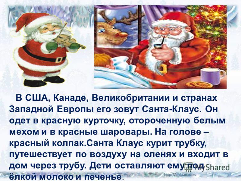 В США, Канаде, Великобритании и странах Западной Европы его зовут Санта-Клаус. Он одет в красную курточку, отороченную белым мехом и в красные шаровары. На голове – красный колпак.Санта Клаус курит трубку, путешествует по воздуху на оленях и входит в