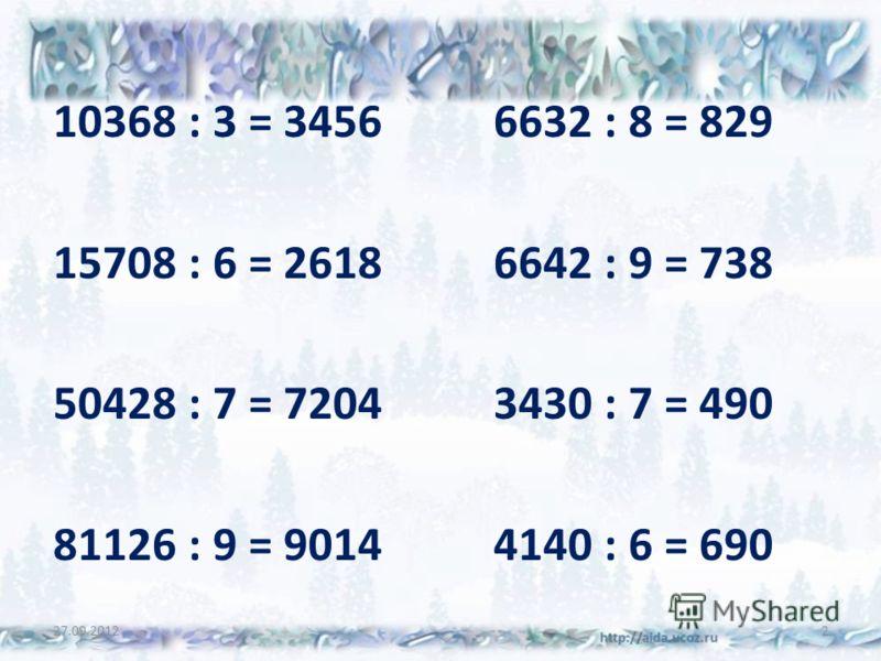 10368 : 3 = 34566632 : 8 = 829 15708 : 6 = 26186642 : 9 = 738 50428 : 7 = 72043430 : 7 = 490 81126 : 9 = 90144140 : 6 = 690 27.09.20122