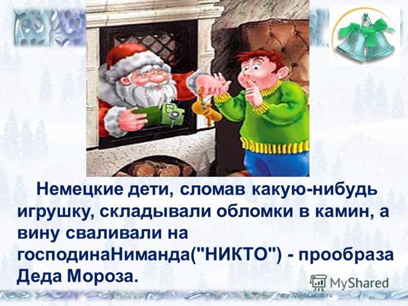 Немецкие дети, сломав какую-нибудь игрушку, складывали обломки в камин, а вину сваливали на господинаНиманда(НИКТО) - прообраза Деда Мороза.