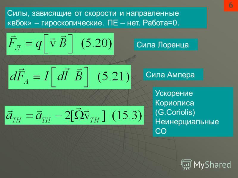 6 Сила Лоренца Сила Ампера Силы, зависящие от скорости и направленные «вбок» – гироскопические. ПЕ – нет. Работа=0. Ускорение Кориолиса (G.Coriolis) Неинерциальные СО
