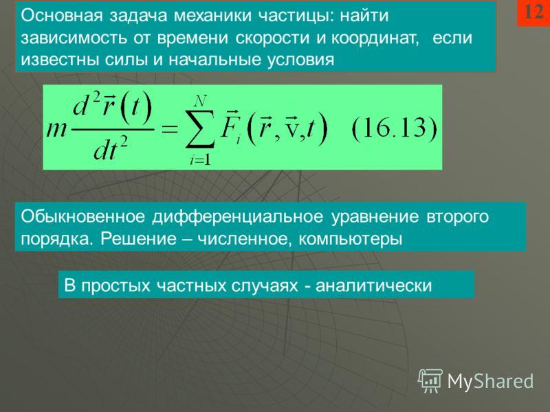 12 Основная задача механики частицы: найти зависимость от времени скорости и координат, если известны силы и начальные условия Обыкновенное дифференциальное уравнение второго порядка. Решение – численное, компьютеры В простых частных случаях - аналит