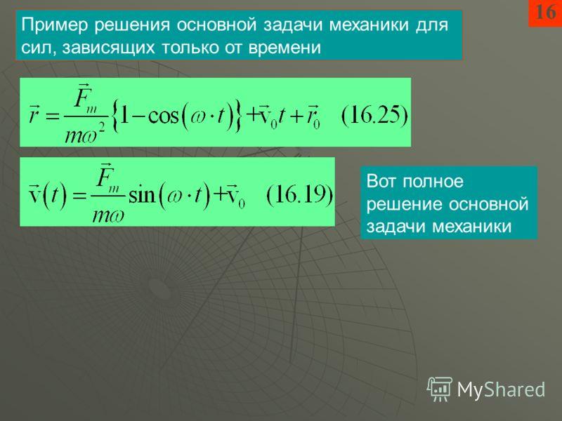 16 Пример решения основной задачи механики для сил, зависящих только от времени Вот полное решение основной задачи механики
