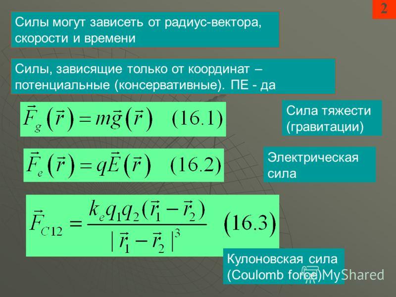 2 Силы могут зависеть от радиус-вектора, скорости и времени Сила тяжести (гравитации) Электрическая сила Силы, зависящие только от координат – потенциальные (консервативные). ПЕ - да Кулоновская сила (Coulomb force)