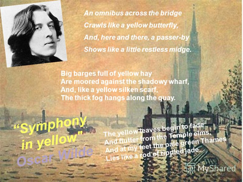 Big barges full of yellow hay Are moored against the shadowy wharf, And, like a yellow silken scarf, The thick fog hangs along the quay. An omnibus across the bridge Crawls like a yellow butterfly, And, here and there, a passer-by Shows like a little