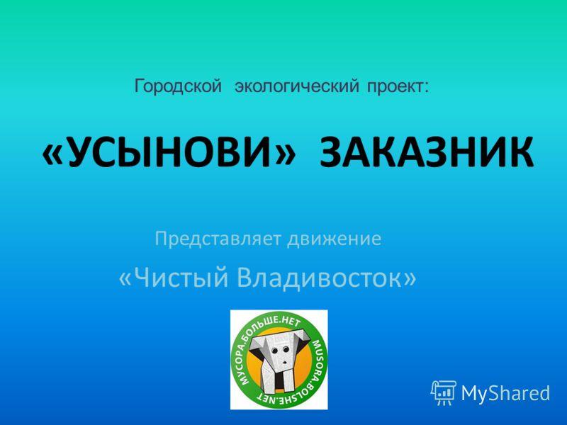 «УСЫНОВИ» ЗАКАЗНИК Представляет движение «Чистый Владивосток» Городской экологический проект: