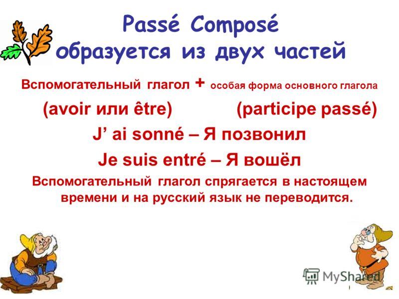 Passé Composé образуется из двух частей Вспомогательный глагол + особая форма основного глагола (avoir или être) (participe passé) J ai sonné – Я позвонил Je suis entré – Я вошёл Вспомогательный глагол спрягается в настоящем времени и на русский язык