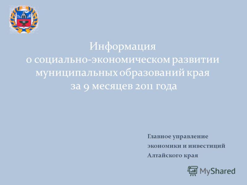 Информация о социально-экономическом развитии муниципальных образований края за 9 месяцев 2011 года Главное управление экономики и инвестиций Алтайского края