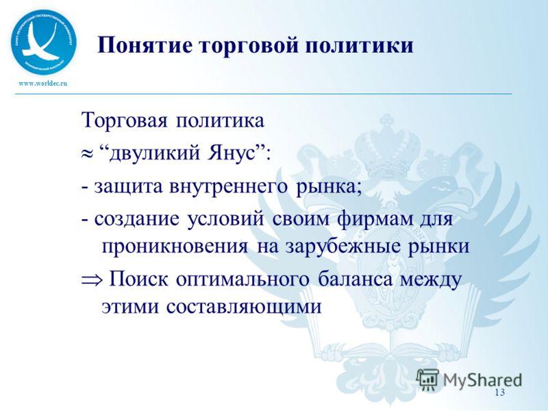 www.worldec.ru Понятие торговой политики Торговая политика двуликий Янус: - защита внутреннего рынка; - создание условий своим фирмам для проникновения на зарубежные рынки Поиск оптимального баланса между этими составляющими 13