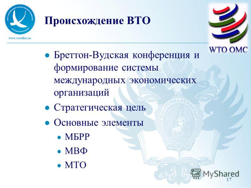 www.worldec.ru Происхождение ВТО Бреттон-Вудская конференция и формирование системы международных экономических организаций Стратегическая цель Основные элементы МБРР МВФ МТО 17