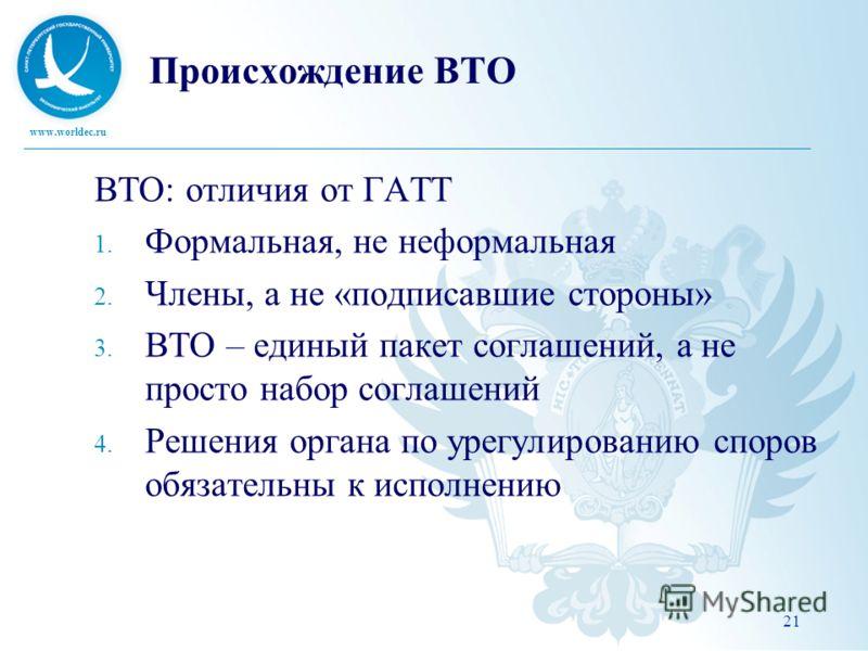 www.worldec.ru Происхождение ВТО ВТО: отличия от ГАТТ 1. Формальная, не неформальная 2. Члены, а не «подписавшие стороны» 3. ВТО – единый пакет соглашений, а не просто набор соглашений 4. Решения органа по урегулированию споров обязательны к исполнен