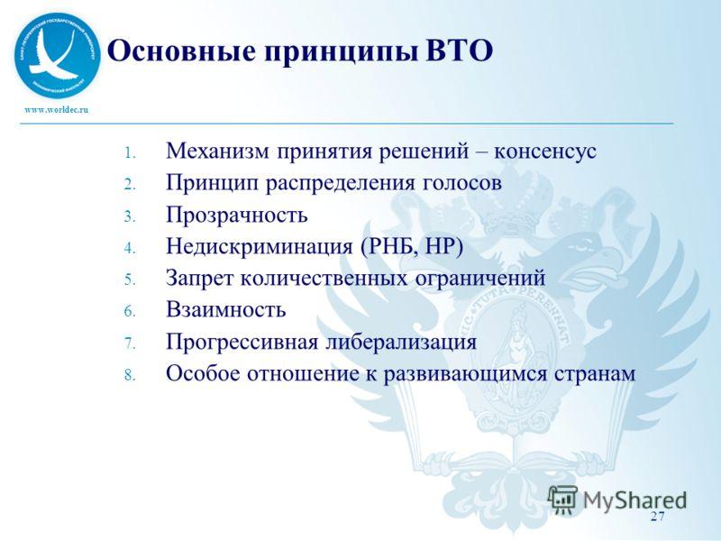 www.worldec.ru Основные принципы ВТО 1. Механизм принятия решений – консенсус 2. Принцип распределения голосов 3. Прозрачность 4. Недискриминация (РНБ, НР) 5. Запрет количественных ограничений 6. Взаимность 7. Прогрессивная либерализация 8. Особое от