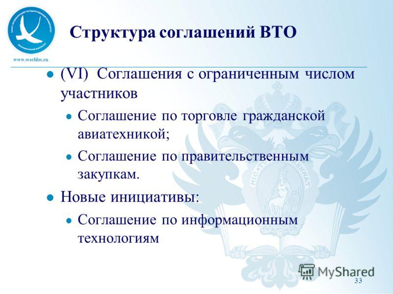 www.worldec.ru Структура соглашений ВТО (VI) Соглашения с ограниченным числом участников Соглашение по торговле гражданской авиатехникой; Соглашение по правительственным закупкам. Новые инициативы: Соглашение по информационным технологиям 33