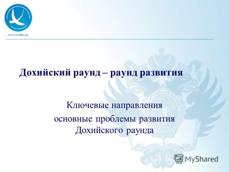www.worldec.ru Дохийский раунд – раунд развития Ключевые направления основные проблемы развития Дохийского раунда