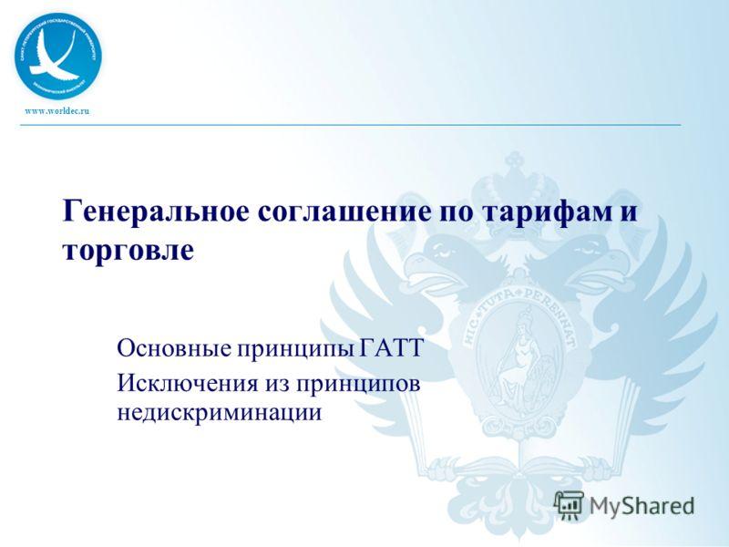 www.worldec.ru Генеральное соглашение по тарифам и торговле Основные принципы ГАТТ Исключения из принципов недискриминации
