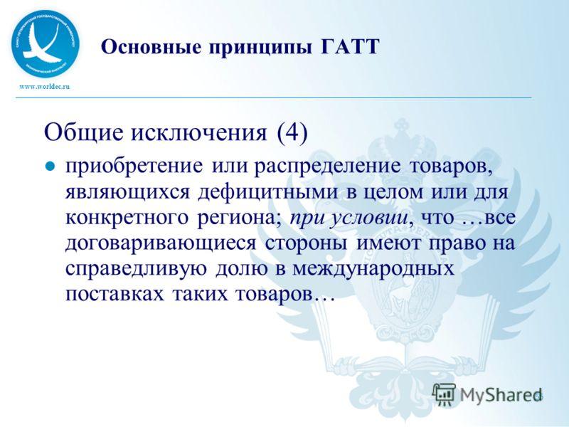 www.worldec.ru 55 Основные принципы ГАТТ Общие исключения (4) приобретение или распределение товаров, являющихся дефицитными в целом или для конкретного региона; при условии, что …все договаривающиеся стороны имеют право на справедливую долю в междун