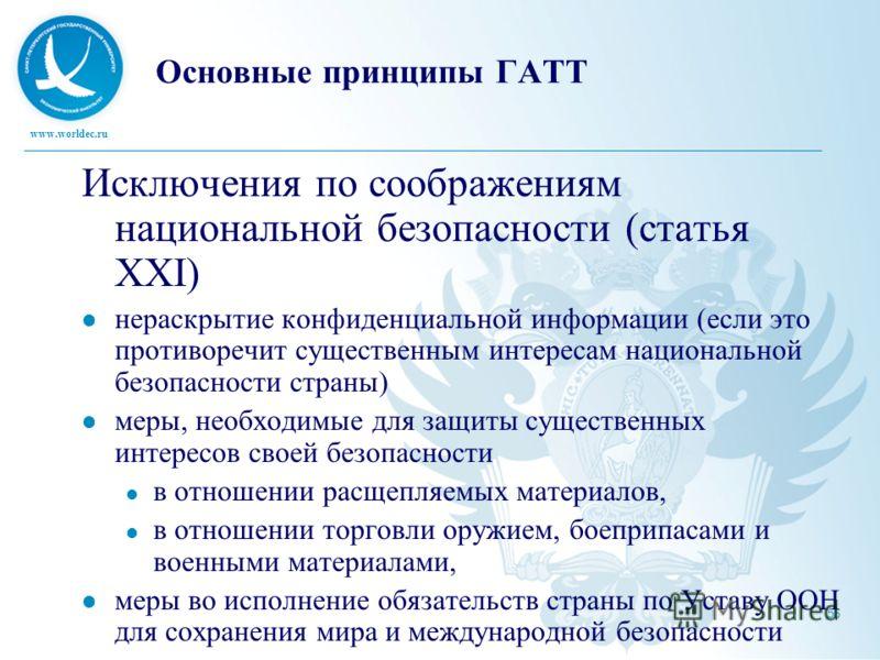 www.worldec.ru 56 Основные принципы ГАТТ Исключения по соображениям национальной безопасности (статья XXI) нераскрытие конфиденциальной информации (если это противоречит существенным интересам национальной безопасности страны) меры, необходимые для з