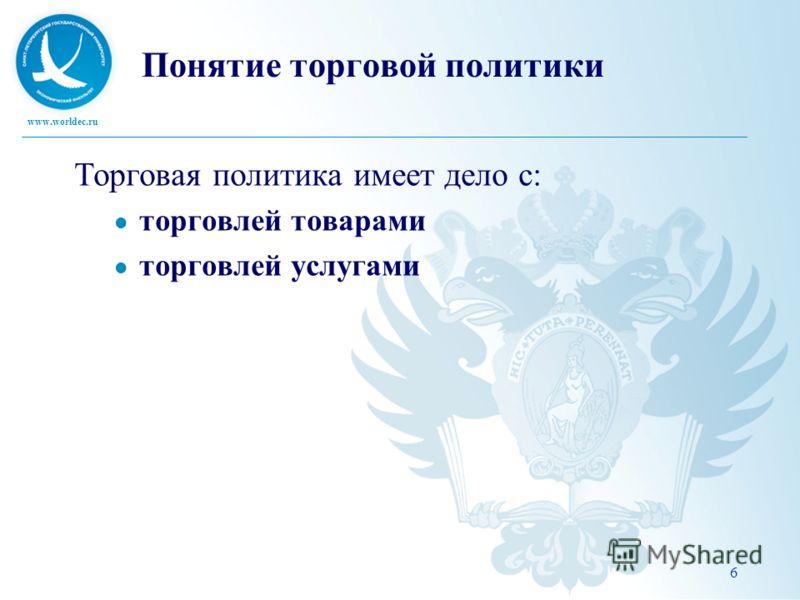 www.worldec.ru Понятие торговой политики Торговая политика имеет дело с: торговлей товарами торговлей услугами 6