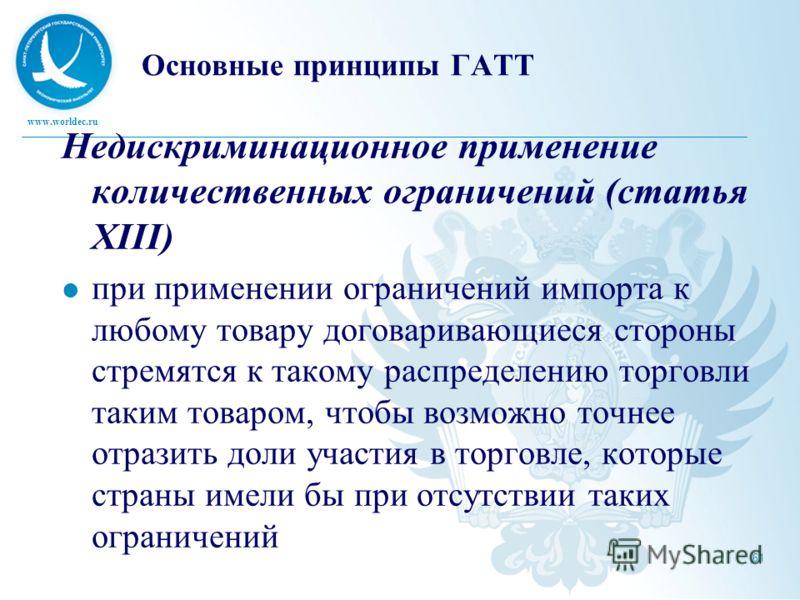 www.worldec.ru 61 Основные принципы ГАТТ Недискриминационное применение количественных ограничений (статья XIII) при применении ограничений импорта к любому товару договаривающиеся стороны стремятся к такому распределению торговли таким товаром, чтоб