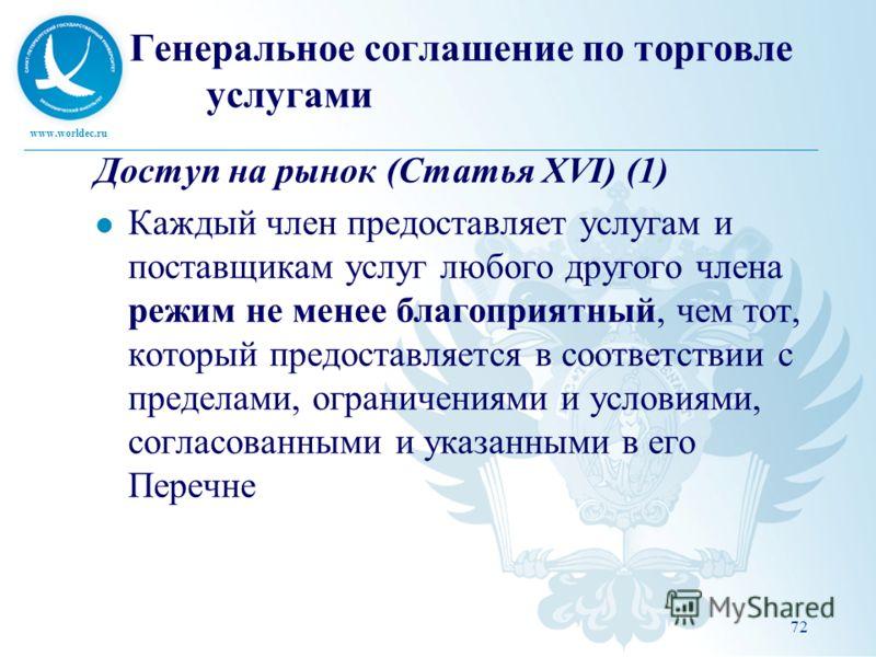 www.worldec.ru Генеральное соглашение по торговле услугами Доступ на рынок (Статья XVI) (1) Каждый член предоставляет услугам и поставщикам услуг любого другого члена режим не менее благоприятный, чем тот, который предоставляется в соответствии с пре