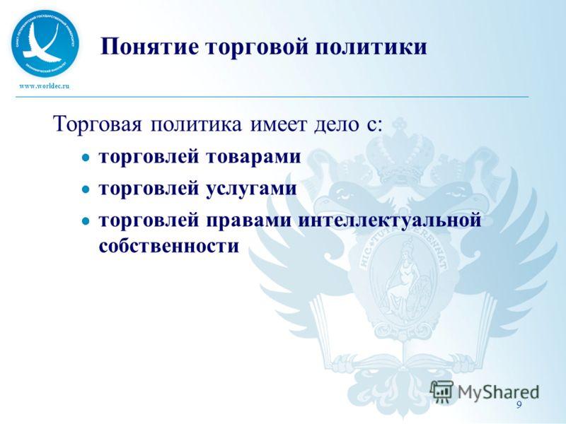 www.worldec.ru Понятие торговой политики Торговая политика имеет дело с: торговлей товарами торговлей услугами торговлей правами интеллектуальной собственности 9