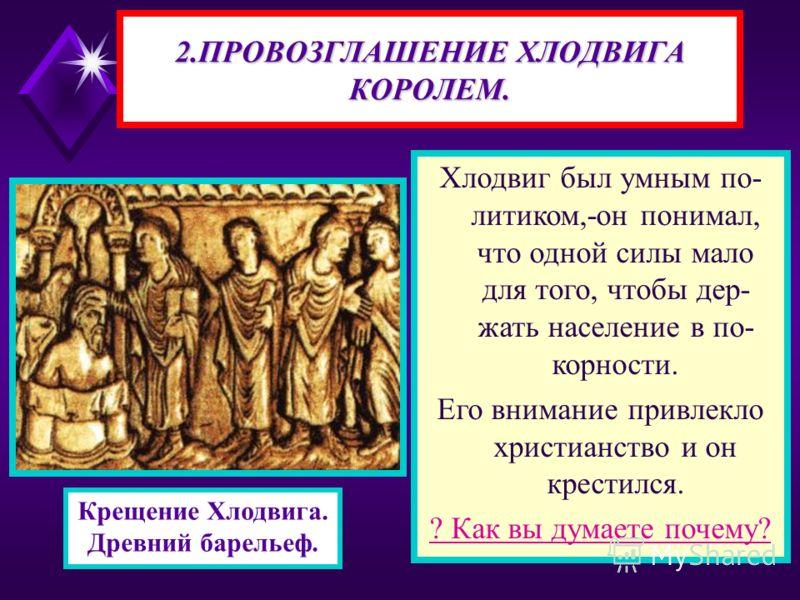 Хлодвиг был умным по- литиком,-он понимал, что одной силы мало для того, чтобы дер- жать население в по- корности. Его внимание привлекло христианство и он крестился. ? Как вы думаете почему? 2.ПРОВОЗГЛАШЕНИЕ ХЛОДВИГА КОРОЛЕМ. Крещение Хлодвига. Древ