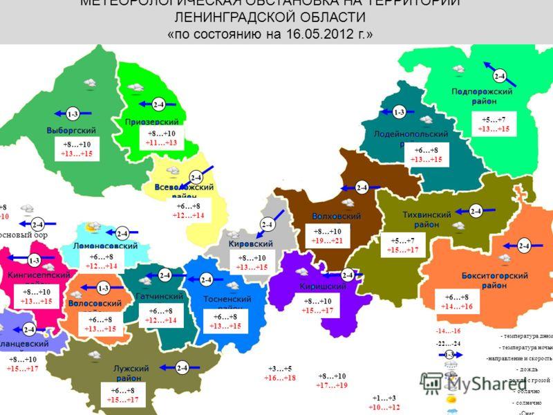 Калининград МЕТЕОРОЛОГИЧЕСКАЯ ОБСТАНОВКА НА ТЕРРИТОРИИ ЛЕНИНГРАДСКОЙ ОБЛАСТИ «по состоянию на 16.05.2012 г.» -14…-16 -22…-24 - температура днем - температура ночью -направление и скорость ветра - дождь - дождь с грозой - облачно - солнечно -Снег -тум